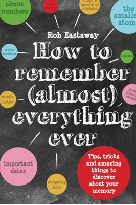 How to Remember (Almost) Everything, Ever! Rob Eastaway 9781910232248