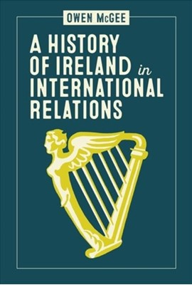 A History of Ireland in International Relations Owen McGee 9781788551137