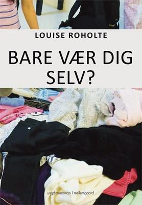 Bare vær dig selv? Louise Roholte 9788772188447