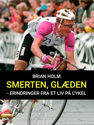 Smerten, glæden - erindringer fra et liv på cykel Brian Holm 9788711936207