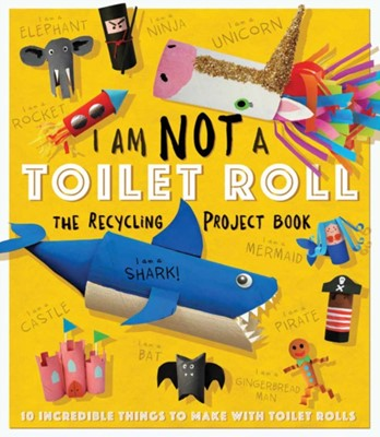 I Am Not A Toilet Roll - The Recycling Project Book Sara Stanford 9781783124060