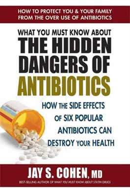What You Must Know About the Hidden Dangers of Antibiotics Jay S. (Jay S. Cohen) Cohen 9780757004698