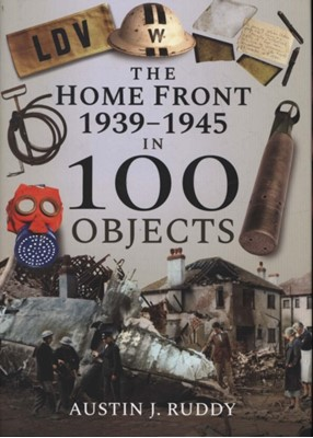 The Home Front 1939-1945 in 100 Objects Austin J Ruddy 9781526740861