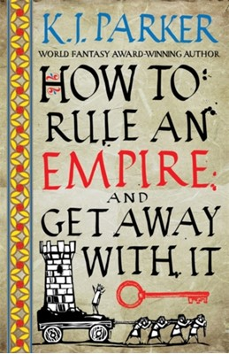 How To Rule An Empire and Get Away With It K. J. Parker 9780356514383