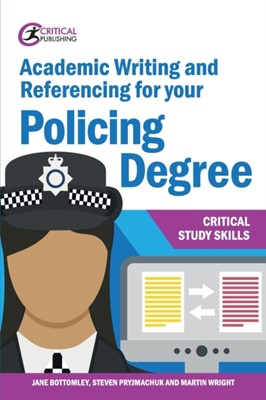 Academic Writing and Referencing for your Policing Degree Steven Pryjmachuk, Jane Bottomley, Martin Wright 9781913063412
