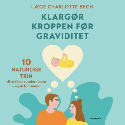 Klargør kroppen før graviditet - 10 naturlige trin til at få et sundere barn - også for mænd Charlotte Bech 9788726479041