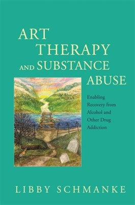 Art Therapy and Substance Abuse Libby Schmanke 9781849057349