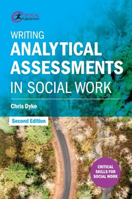 Writing Analytical Assessments in Social Work Chris Dyke 9781912508327