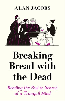 Breaking Bread with the Dead Alan Jacobs 9781788162999