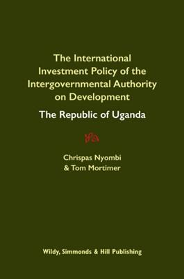 International Investment Policy of the Intergovernmental Authority on Development: The Republic of Uganda Chrispas Nyombi, Tom Mortimer 9780854902781