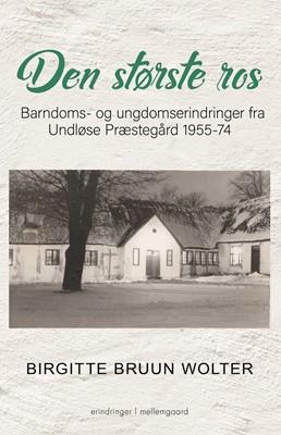 DEN STØRSTE ROS - Barndoms- og ungdomserindringer fra Undløse Præstegård 1955-74 Birgitte Bruun  Wolter 9788772373300