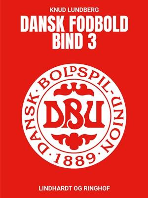 Dansk fodbold. Bind 3 Knud Lundberg 9788726601008
