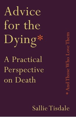 Advice for the Dying (and Those Who Love Them) Sallie Tisdale 9781760632717