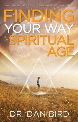 Finding Your Way in the Spiritual Age Dr. Dan (Dr. Dan Bird) Bird 9781940265568