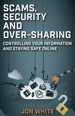 Scams, Security and Over-Sharing Jon White 9781912666904