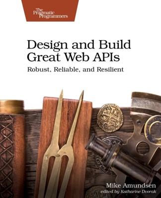 Design and Build Great Web APIs Mike Amundsen 9781680506808