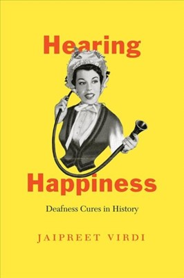 Hearing Happiness - Deafness Cures in History Jaipreet Virdi 9780226690612