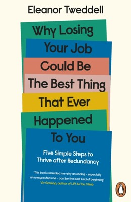 Why Losing Your Job Could be the Best Thing That Ever Happened to You Eleanor Tweddell 9780241458976