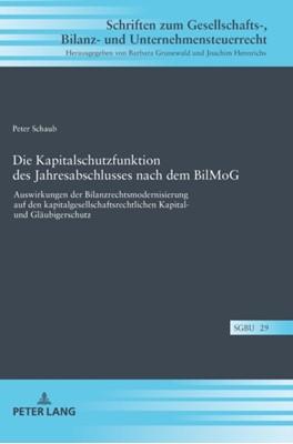 Die Kapitalschutzfunktion des Jahresabschlusses nach dem BilMoG; Auswirkungen der Bilanzrechtsmodernisierung auf den kapitalgesellschaftsrechtlichen Kapital- und Glaubigerschutz Peter Schaub 9783631749753