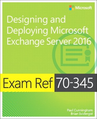 Exam Ref 70-345 Designing and Deploying Microsoft Exchange Server 2016 Steve Goodman, Brian Reid, Chris Goosen, Brian Svidergol, Paul Cunningham 9781509302079
