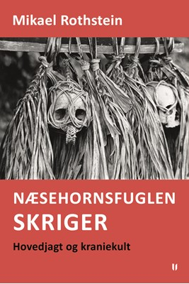 Næsehornsfuglen skriger – hovedjagt og kraniekult Mikael Rothstein 9788793890077