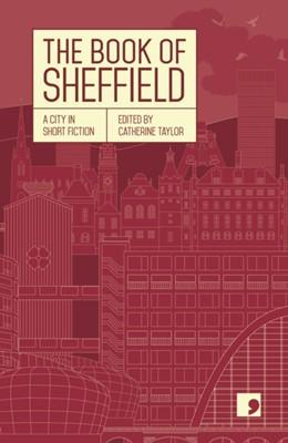The Book of Sheffield Geoff Nicholson, Desiree Reynolds, Margaret Drabble, Karl Riordan, Naomi Frisby, Tim Etchells, Gregory Norminton, Helen Mort, Philip Hensher 9781912697137