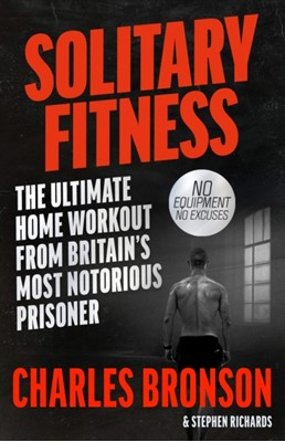 Solitary Fitness - The Ultimate Workout From Britain's Most Notorious Prisoner Charles Bronson, Stephen Richards 9781844543090