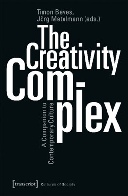 The Creativity Complex - A Companion to Contemporary Culture TIMON BEYES, Joerg Metelmann 9783837645095