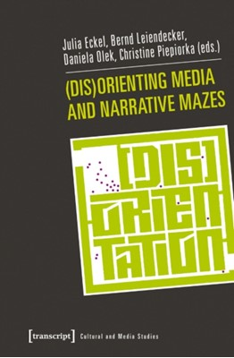 (Dis)Orienting Media and Narrative Mazes Daniela Olek, Julia Eckel, Christine Piepiorka, Bernd Leiendecker 9783837623383