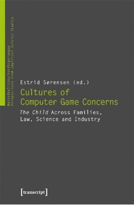 """Cultures of Video Game Concerns - """"The Child"""" Across Families, Law, Science, and Industry Estrid Soerensen 9783837639346"""