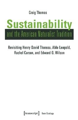 Sustainability and the American Naturalist Tradi - Revisiting Henry David Thoreau, Aldo Leopold, Rachel Carson, and Edward O. Wilson Craig Thomas 9783837641783