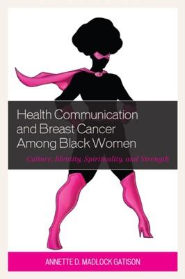 Health Communication and Breast Cancer among Black Women Annette D. Madlock Gatison, Annette D. Madlock 9781498540551