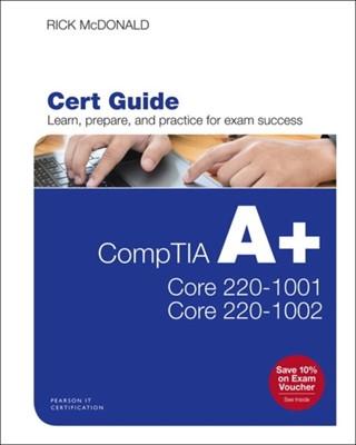 CompTIA A+ Core 1 (220-1001) and Core 2 (220-1002) Cert Guide Richard McDonald 9780789760517