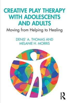 Creative Play Therapy with Adolescents and Adults Denis' A. (Lipscomb University Thomas, Melanie H. (Lipscomb University Morris 9781138615298