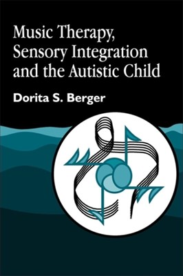 Music Therapy, Sensory Integration and the Autistic Child Dorita S. Berger 9781843107002
