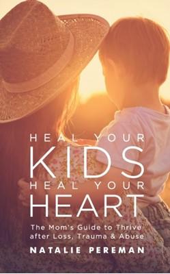 Heal Your Kids, Heal Your Heart Natalie Pereman 9781950367627