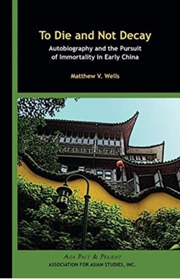 To Die and Not Decay - Autobiography and the Pursuit of Immortality in Early China Matthew V. Wells 9780924304583
