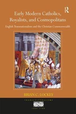 Early Modern Catholics, Royalists, and Cosmopolitans Brian C. Lockey 9781138104471
