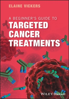 A Beginner's Guide to Targeted Cancer Treatments Elaine Vickers 9781119126799