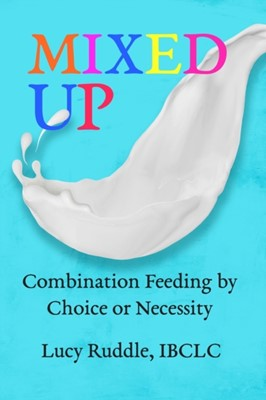 Mixed Up: Combination feeding by choice or necessity Lucy Ruddle 9781946665485