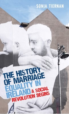 The History of Marriage Equality in Ireland Sonja Tiernan 9781526145994
